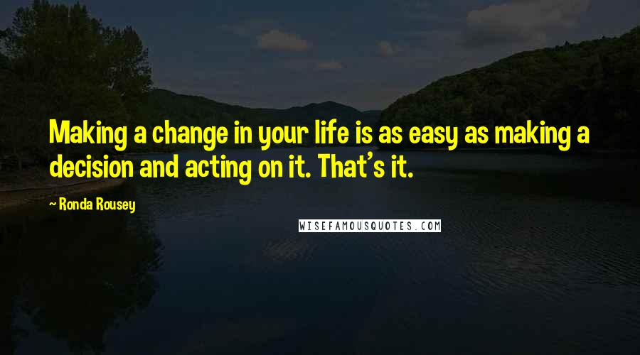 Ronda Rousey quotes: Making a change in your life is as easy as making a decision and acting on it. That's it.