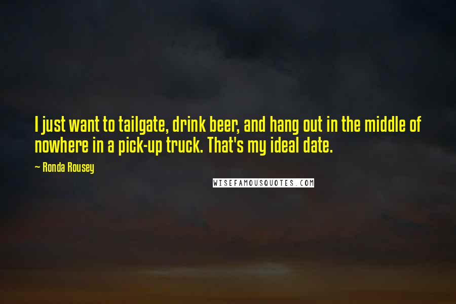 Ronda Rousey quotes: I just want to tailgate, drink beer, and hang out in the middle of nowhere in a pick-up truck. That's my ideal date.