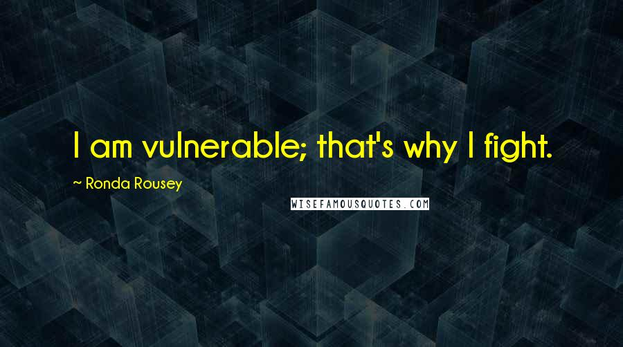 Ronda Rousey quotes: I am vulnerable; that's why I fight.