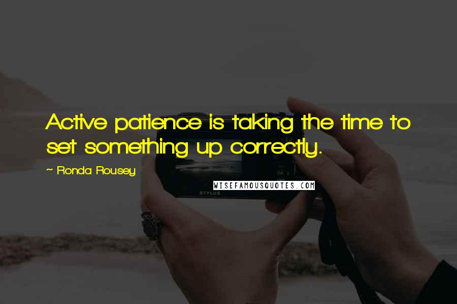 Ronda Rousey quotes: Active patience is taking the time to set something up correctly.