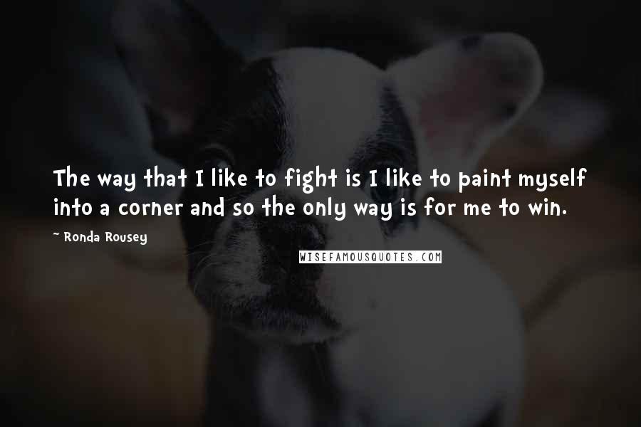 Ronda Rousey quotes: The way that I like to fight is I like to paint myself into a corner and so the only way is for me to win.