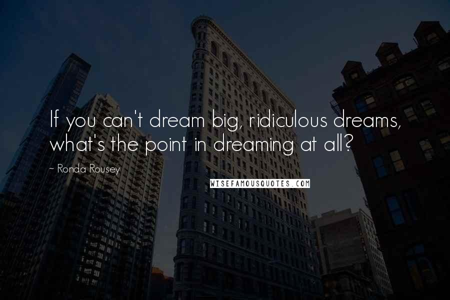 Ronda Rousey quotes: If you can't dream big, ridiculous dreams, what's the point in dreaming at all?