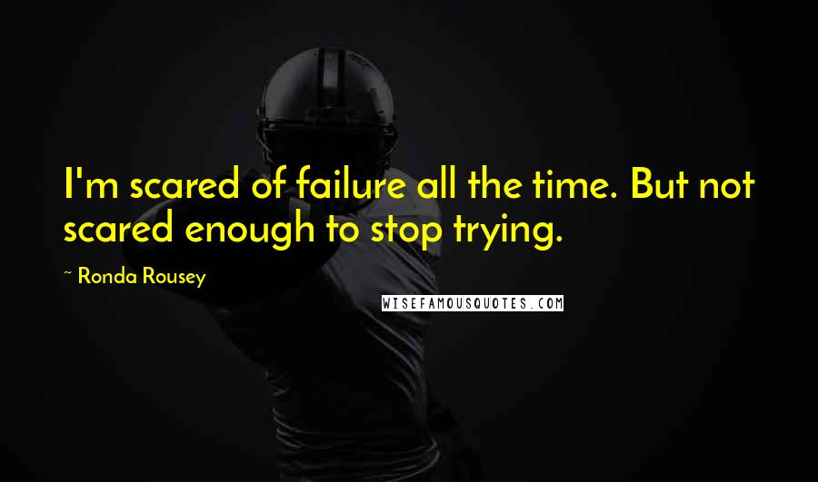 Ronda Rousey quotes: I'm scared of failure all the time. But not scared enough to stop trying.