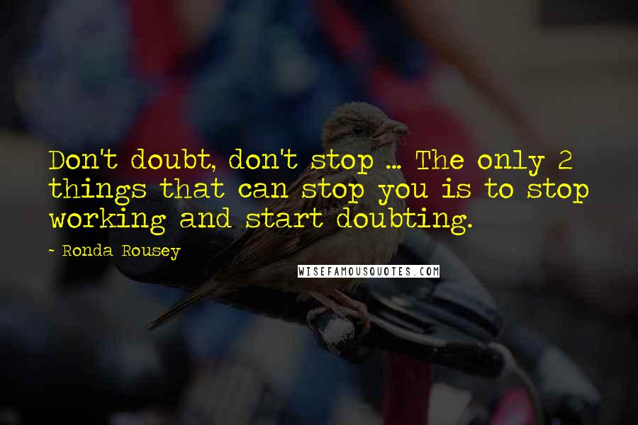 Ronda Rousey quotes: Don't doubt, don't stop ... The only 2 things that can stop you is to stop working and start doubting.