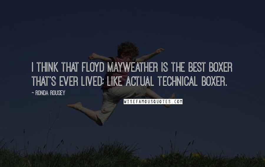 Ronda Rousey quotes: I think that Floyd Mayweather is the best boxer that's ever lived; like actual technical boxer.