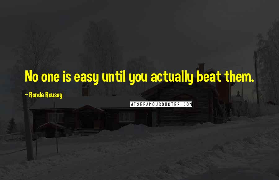 Ronda Rousey quotes: No one is easy until you actually beat them.