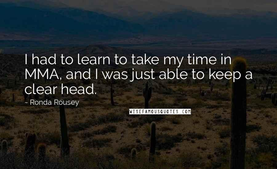 Ronda Rousey quotes: I had to learn to take my time in MMA, and I was just able to keep a clear head.