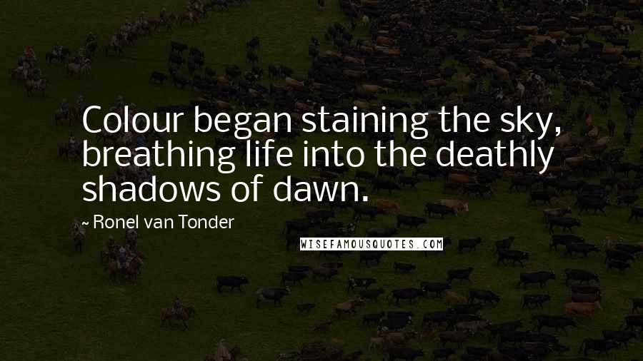 Ronel Van Tonder quotes: Colour began staining the sky, breathing life into the deathly shadows of dawn.