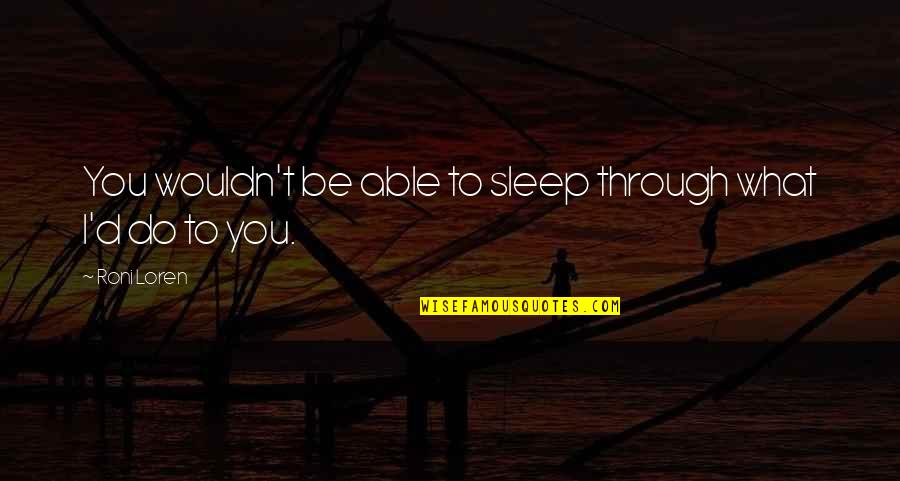 Roni Loren Quotes By Roni Loren: You wouldn't be able to sleep through what