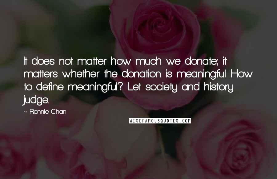 Ronnie Chan quotes: It does not matter how much we donate; it matters whether the donation is meaningful. How to define meaningful? Let society and history judge.