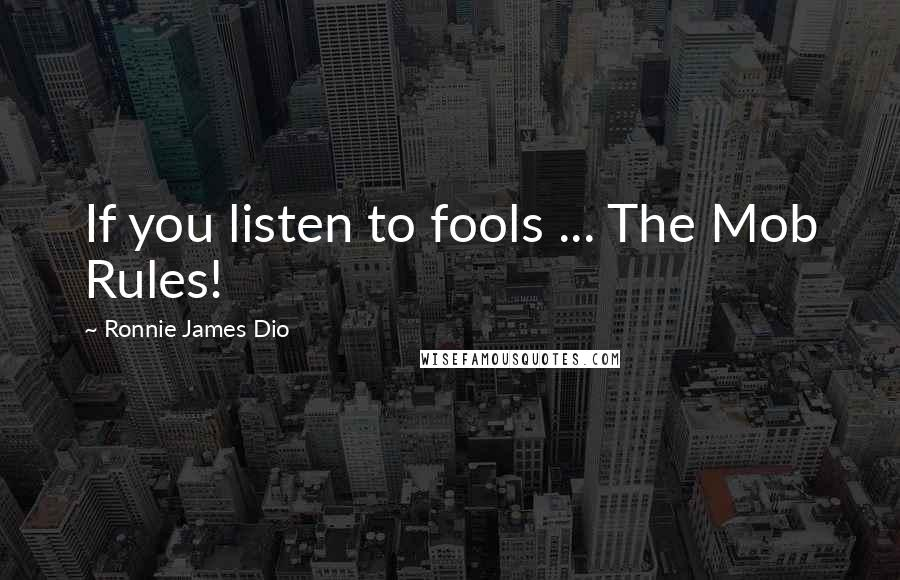 Ronnie James Dio quotes: If you listen to fools ... The Mob Rules!