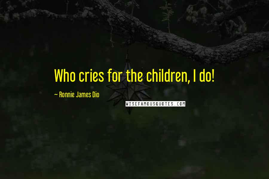 Ronnie James Dio quotes: Who cries for the children, I do!