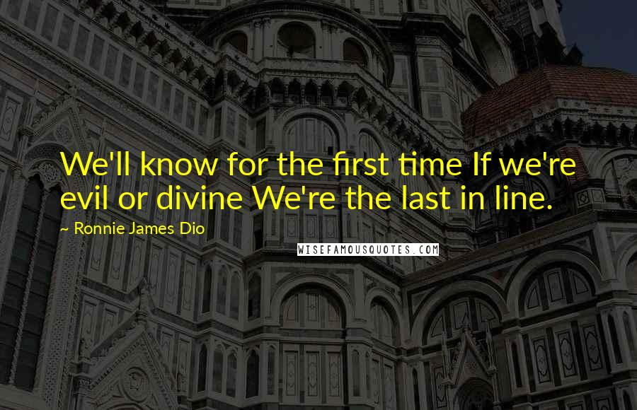 Ronnie James Dio quotes: We'll know for the first time If we're evil or divine We're the last in line.