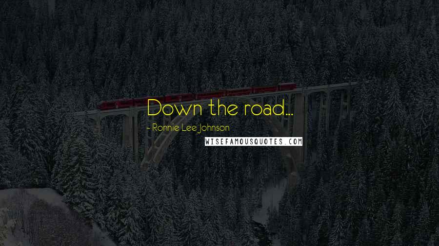 Ronnie Lee Johnson quotes: Down the road...