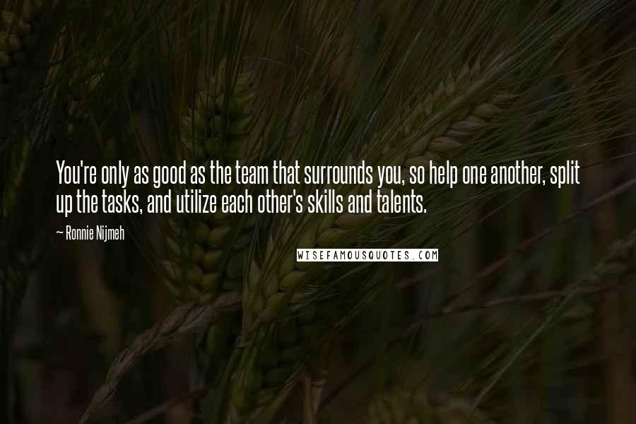 Ronnie Nijmeh quotes: You're only as good as the team that surrounds you, so help one another, split up the tasks, and utilize each other's skills and talents.