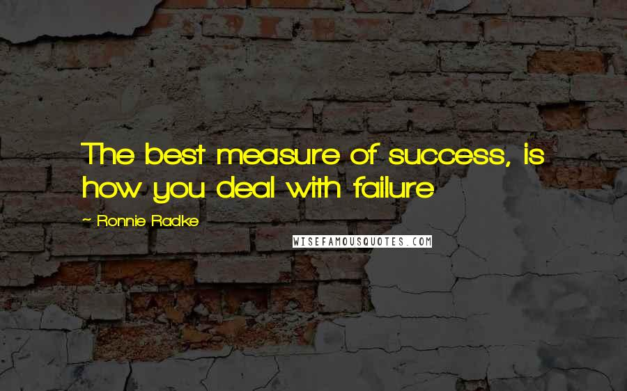 Ronnie Radke quotes: The best measure of success, is how you deal with failure