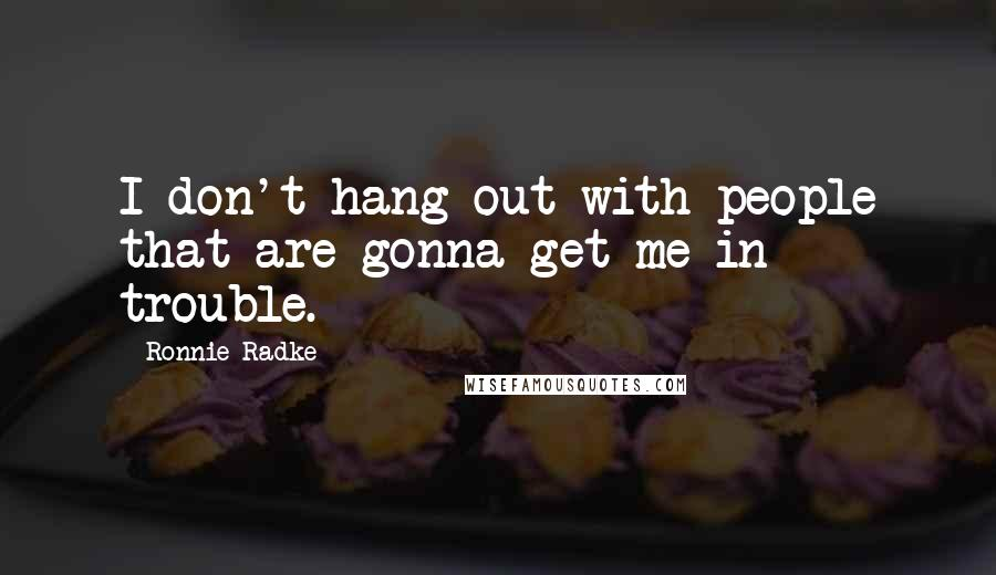 Ronnie Radke quotes: I don't hang out with people that are gonna get me in trouble.