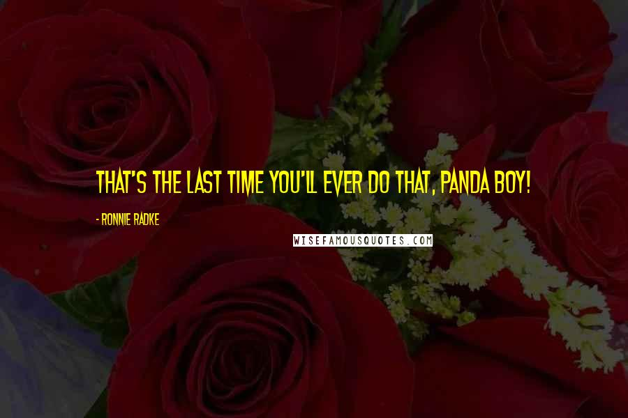 Ronnie Radke quotes: That's the last time you'll ever do that, Panda Boy!