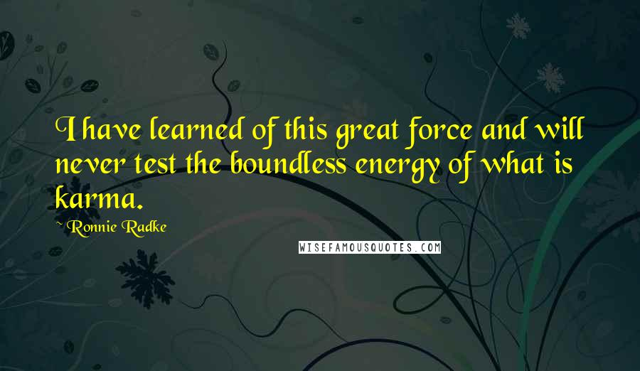 Ronnie Radke quotes: I have learned of this great force and will never test the boundless energy of what is karma.