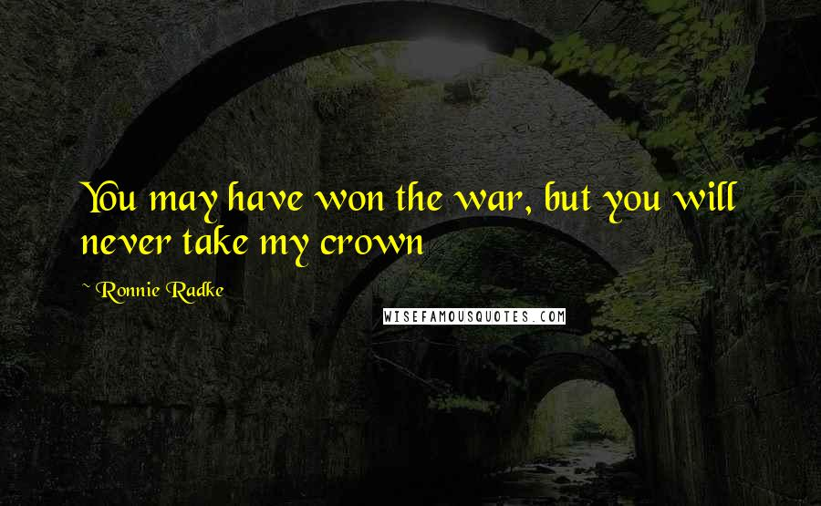 Ronnie Radke quotes: You may have won the war, but you will never take my crown