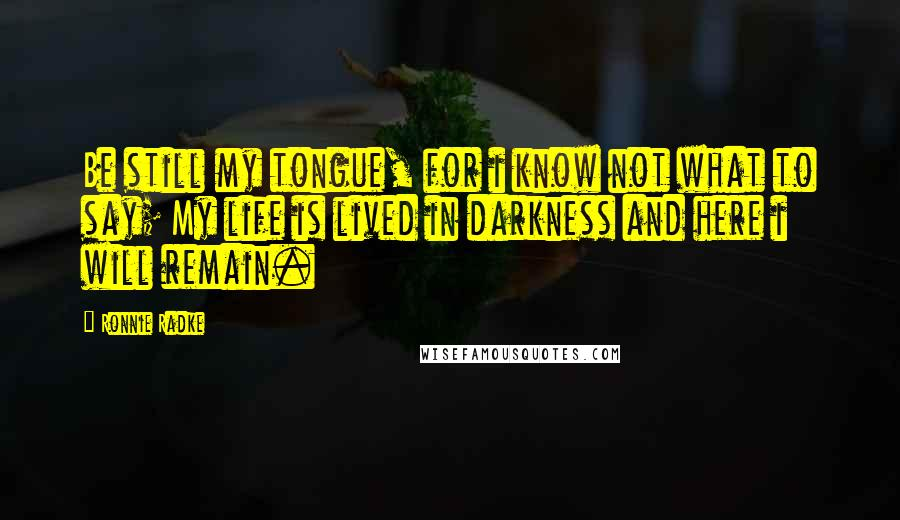 Ronnie Radke quotes: Be still my tongue, for i know not what to say; My life is lived in darkness and here i will remain.