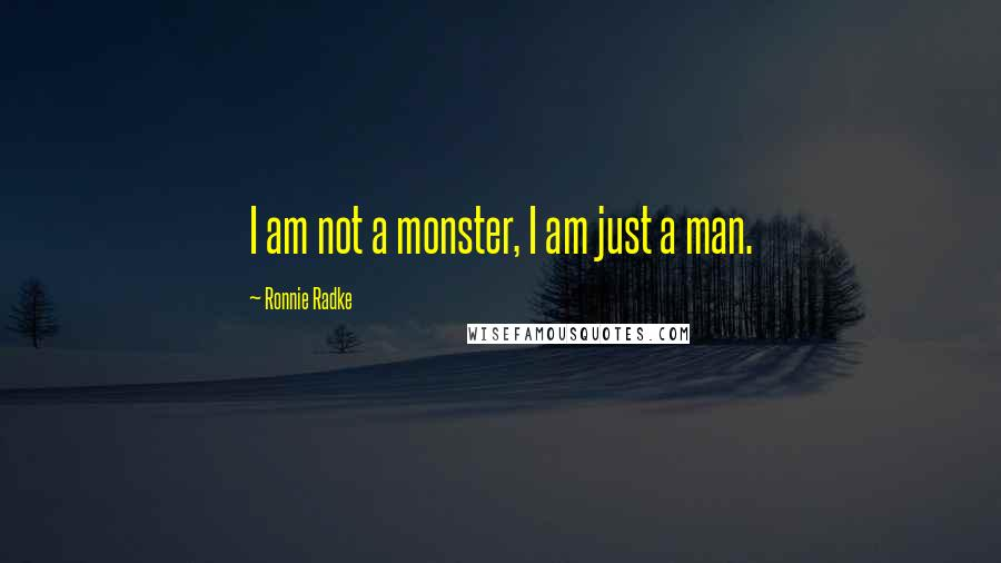Ronnie Radke quotes: I am not a monster, I am just a man.