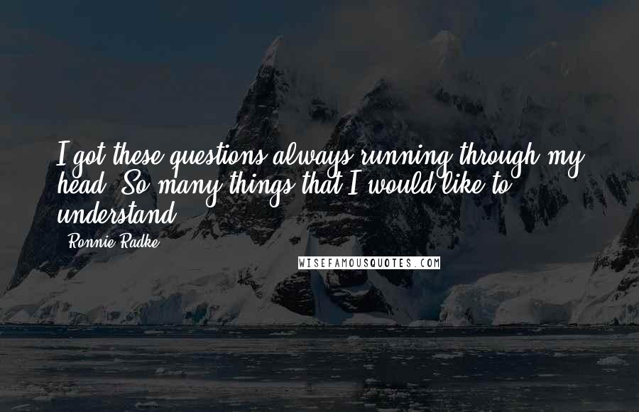 Ronnie Radke quotes: I got these questions always running through my head. So many things that I would like to understand.