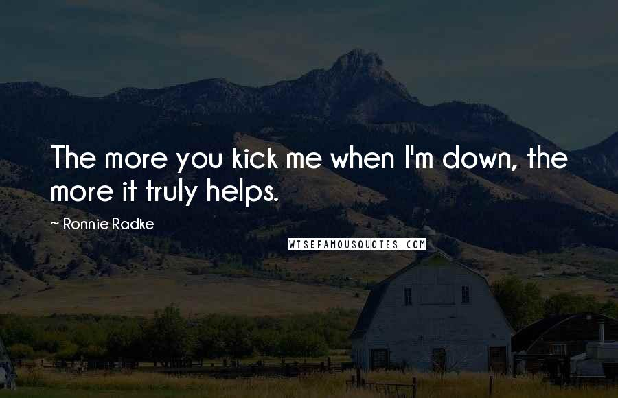 Ronnie Radke quotes: The more you kick me when I'm down, the more it truly helps.