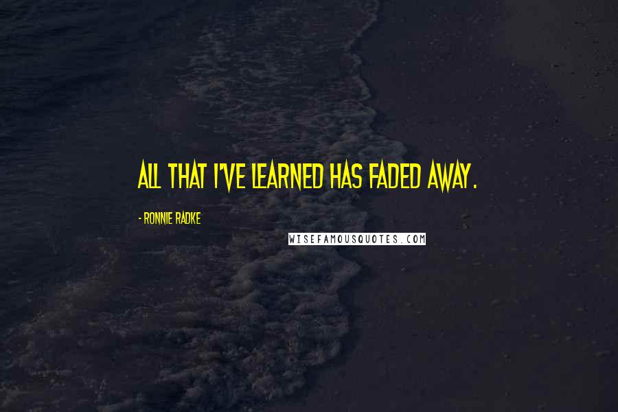 Ronnie Radke quotes: All that I've learned has faded away.