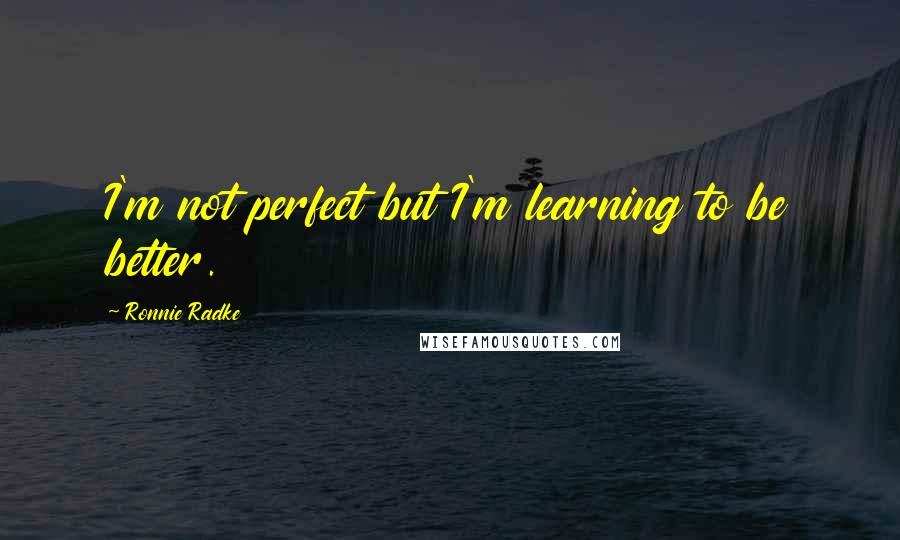 Ronnie Radke quotes: I'm not perfect but I'm learning to be better.