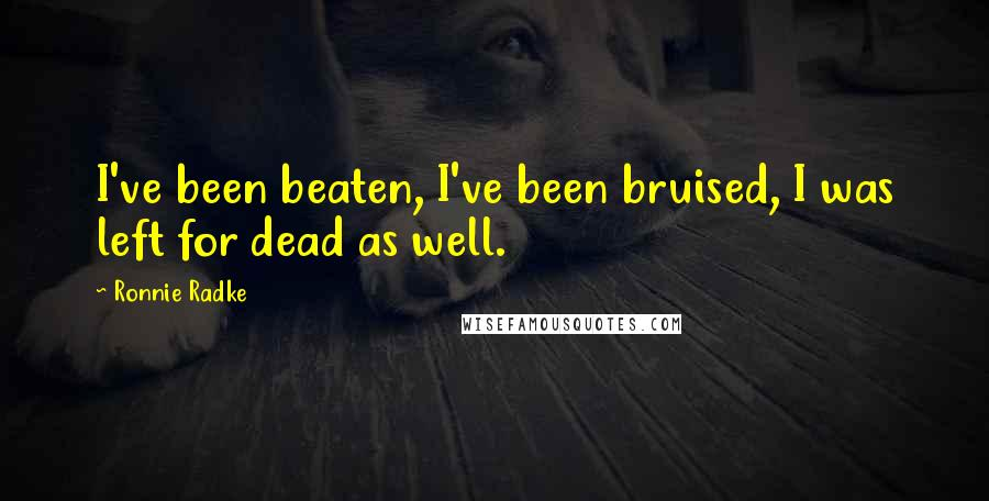 Ronnie Radke quotes: I've been beaten, I've been bruised, I was left for dead as well.