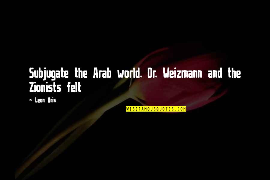 Rookie Smarts Quotes By Leon Uris: Subjugate the Arab world. Dr. Weizmann and the
