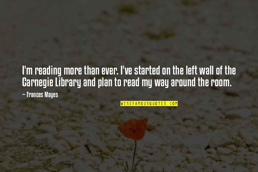 Room Wall Quotes By Frances Mayes: I'm reading more than ever. I've started on