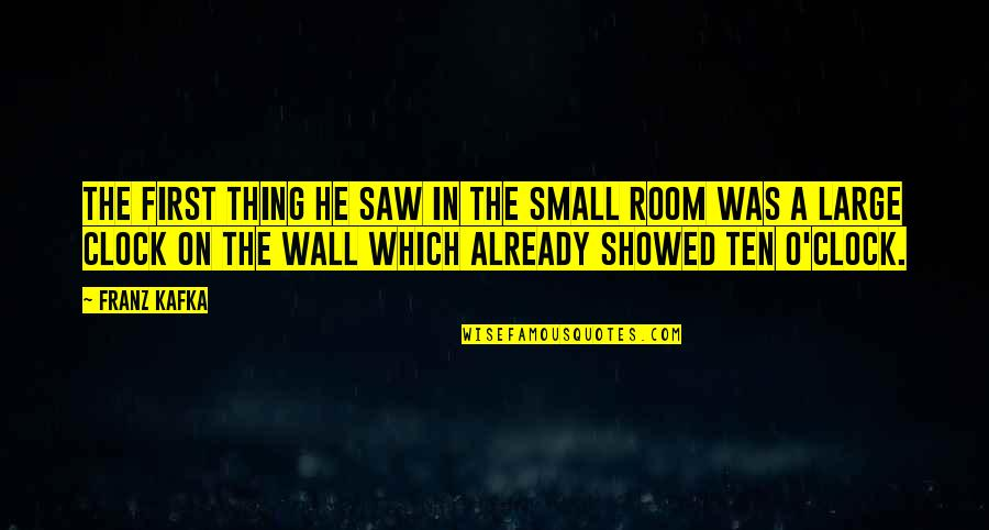 Room Wall Quotes By Franz Kafka: The first thing he saw in the small