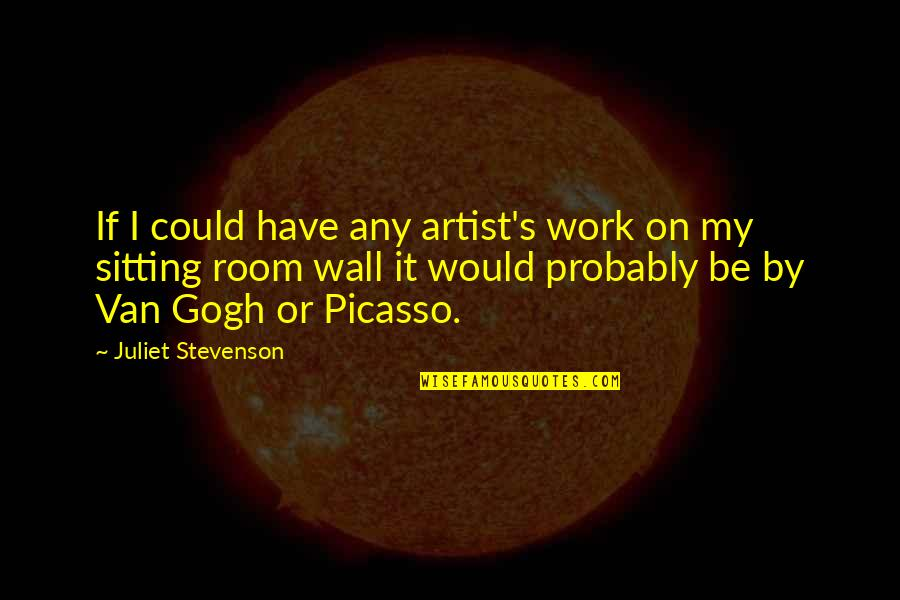 Room Wall Quotes By Juliet Stevenson: If I could have any artist's work on