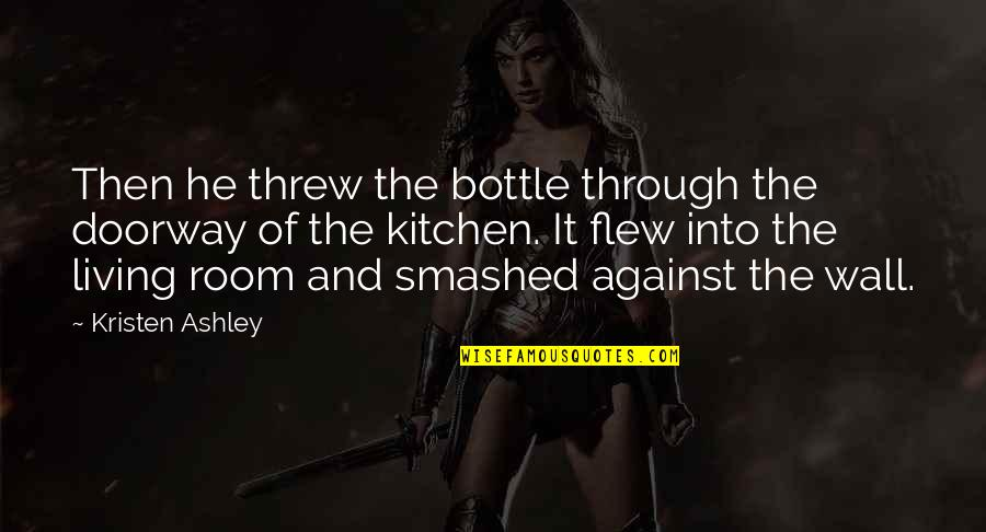 Room Wall Quotes By Kristen Ashley: Then he threw the bottle through the doorway
