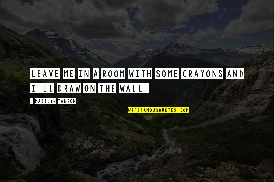 Room Wall Quotes By Marilyn Manson: Leave me in a room with some crayons