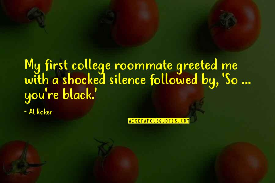Roommate Quotes By Al Roker: My first college roommate greeted me with a