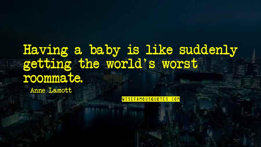 Roommate Quotes By Anne Lamott: Having a baby is like suddenly getting the