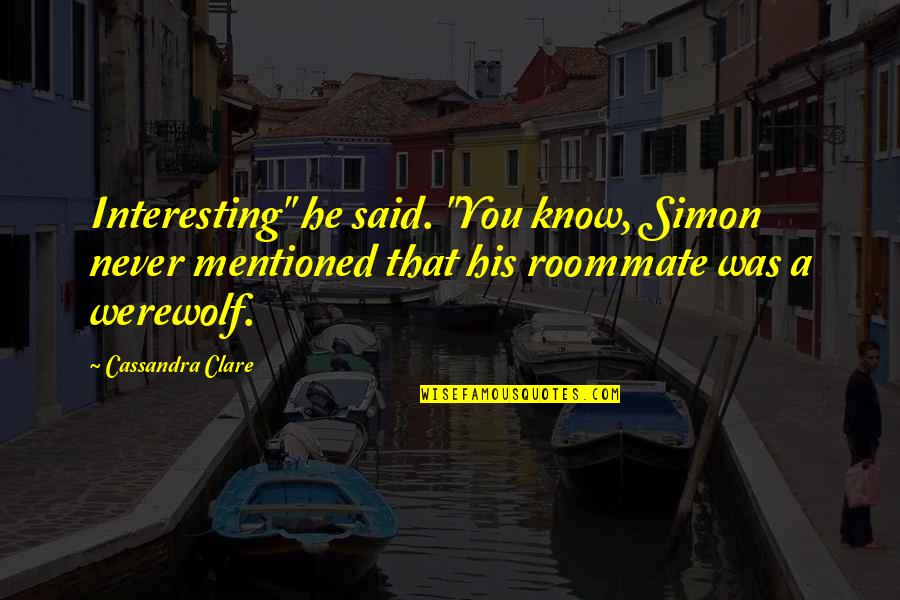 "Roommate Quotes By Cassandra Clare: Interesting"" he said. ""You know, Simon never mentioned"