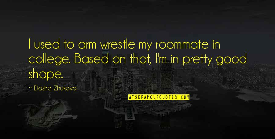 Roommate Quotes By Dasha Zhukova: I used to arm wrestle my roommate in