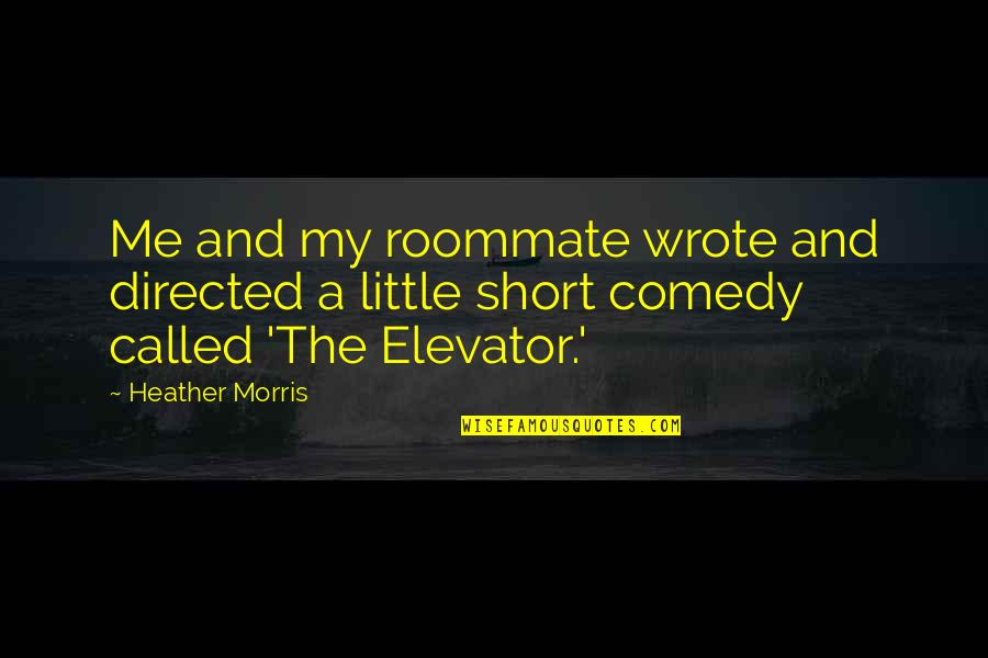 Roommate Quotes By Heather Morris: Me and my roommate wrote and directed a