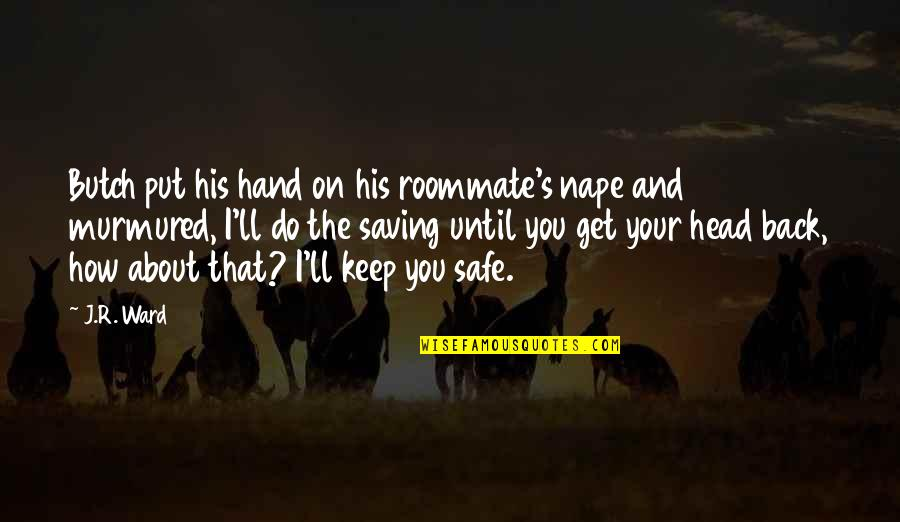 Roommate Quotes By J.R. Ward: Butch put his hand on his roommate's nape