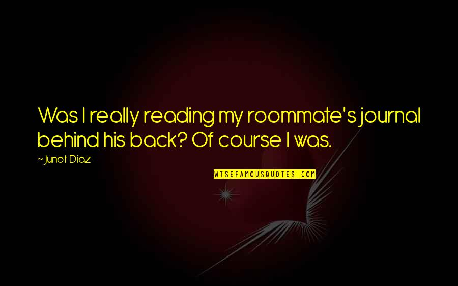 Roommate Quotes By Junot Diaz: Was I really reading my roommate's journal behind
