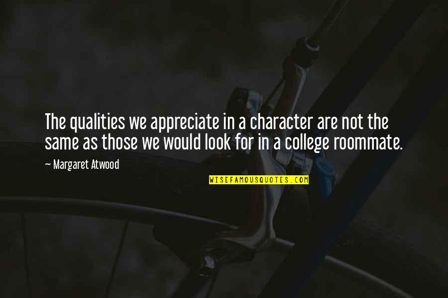 Roommate Quotes By Margaret Atwood: The qualities we appreciate in a character are