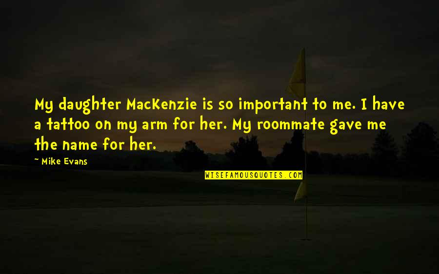 Roommate Quotes By Mike Evans: My daughter MacKenzie is so important to me.