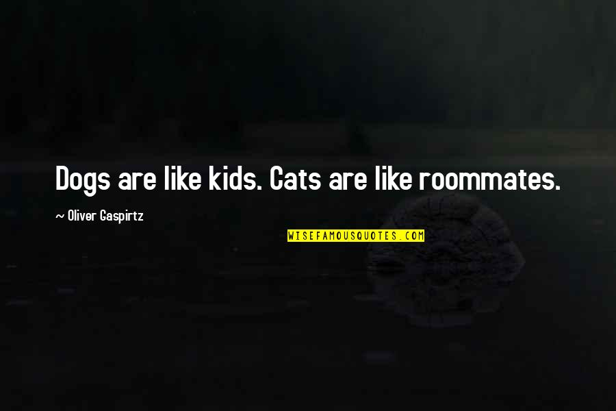 Roommate Quotes By Oliver Gaspirtz: Dogs are like kids. Cats are like roommates.