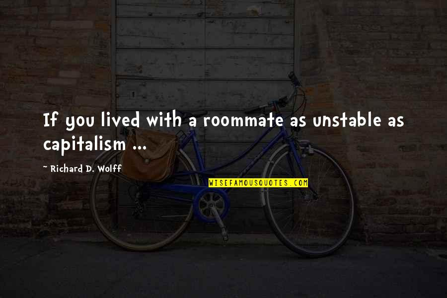 Roommate Quotes By Richard D. Wolff: If you lived with a roommate as unstable