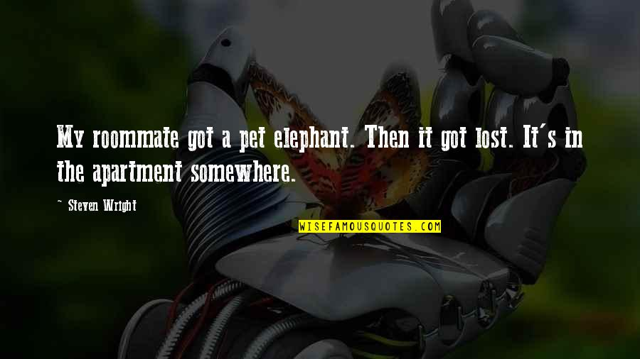 Roommate Quotes By Steven Wright: My roommate got a pet elephant. Then it