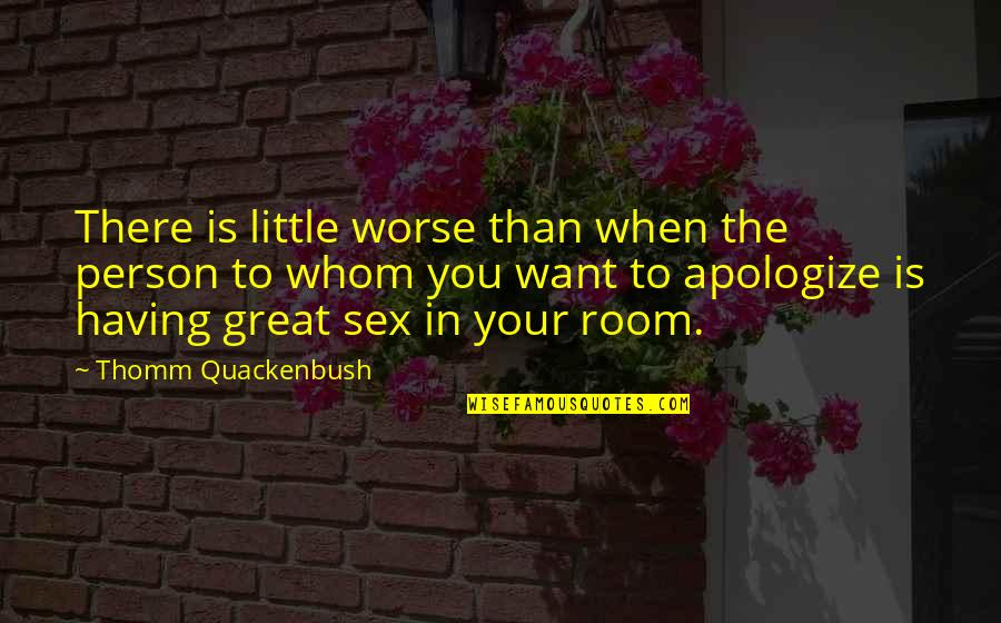 Roommate Quotes By Thomm Quackenbush: There is little worse than when the person